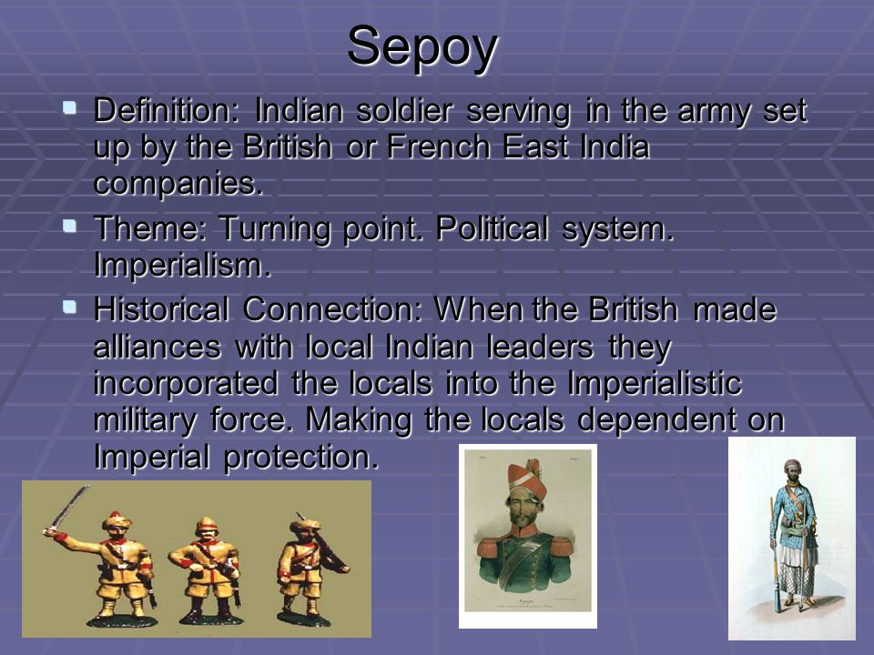 Sepoy Definition: Indian soldier serving in the army set up by the British or French East India companies.