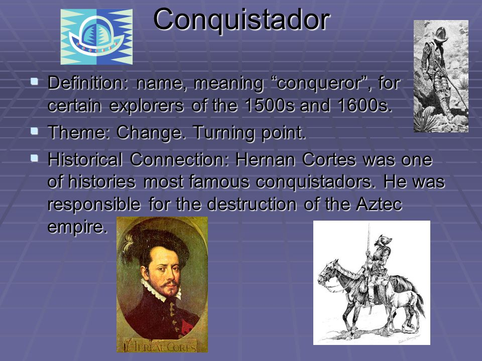 Conquistador Definition: name, meaning conqueror , for certain explorers of the 1500s and 1600s. Theme: Change. Turning point.