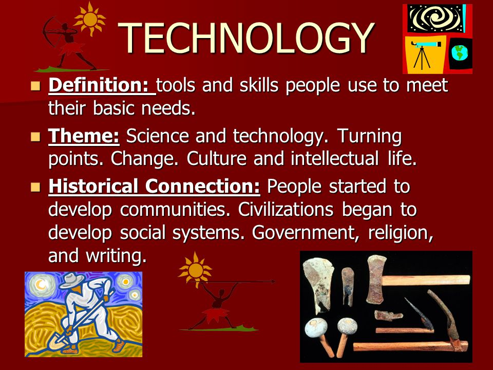 TECHNOLOGY Definition: tools and skills people use to meet their basic needs.