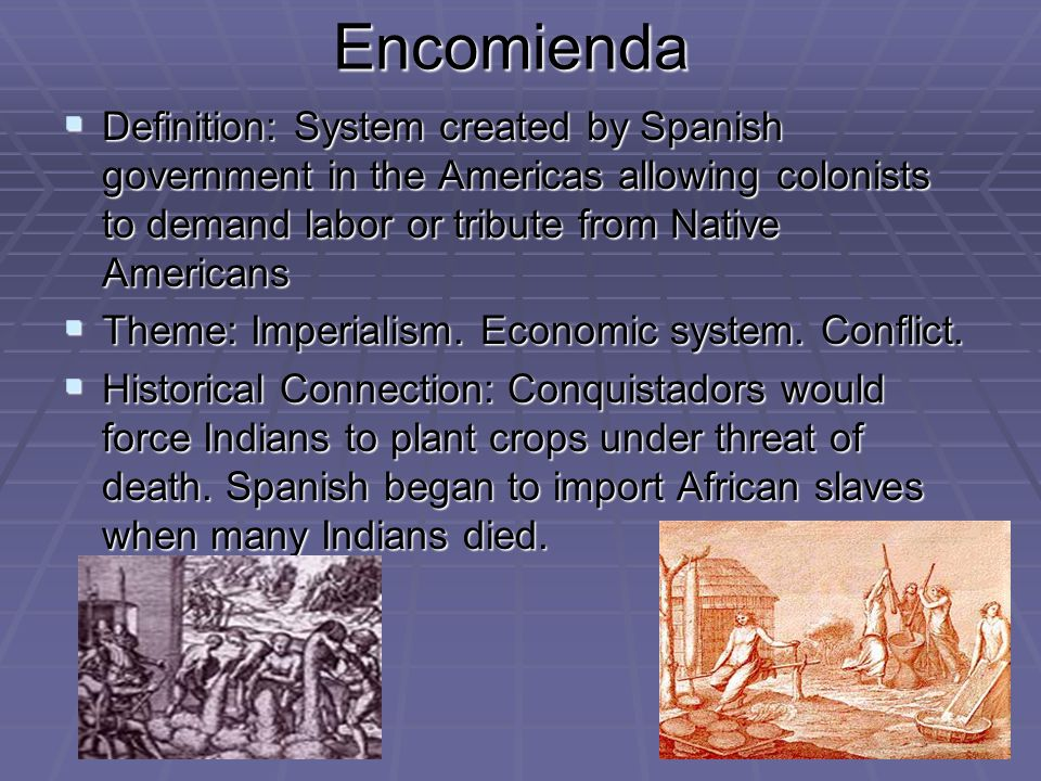 Encomienda Definition: System created by Spanish government in the Americas allowing colonists to demand labor or tribute from Native Americans.