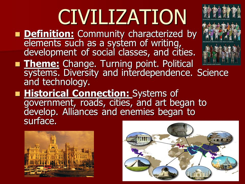 CIVILIZATION Definition: Community characterized by elements such as a system of writing, development of social classes, and cities.