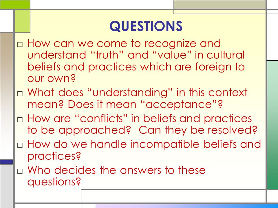 QUESTIONS How can we come to recognize and understand truth and value in cultural beliefs and practices which are foreign to our own