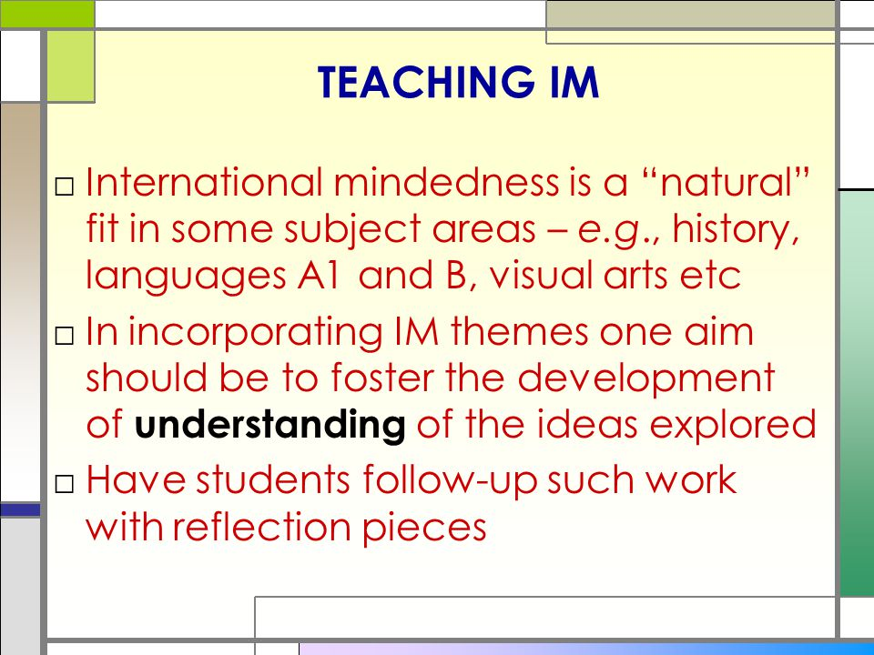 TEACHING IM International mindedness is a natural fit in some subject areas – e.g., history, languages A1 and B, visual arts etc.