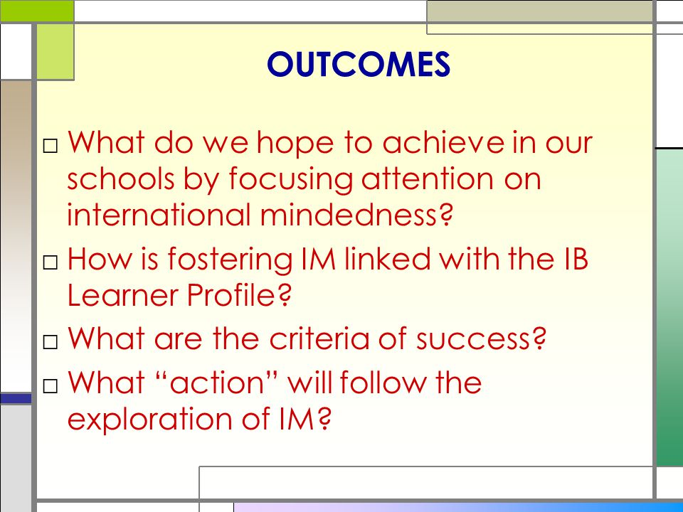 OUTCOMES What do we hope to achieve in our schools by focusing attention on international mindedness