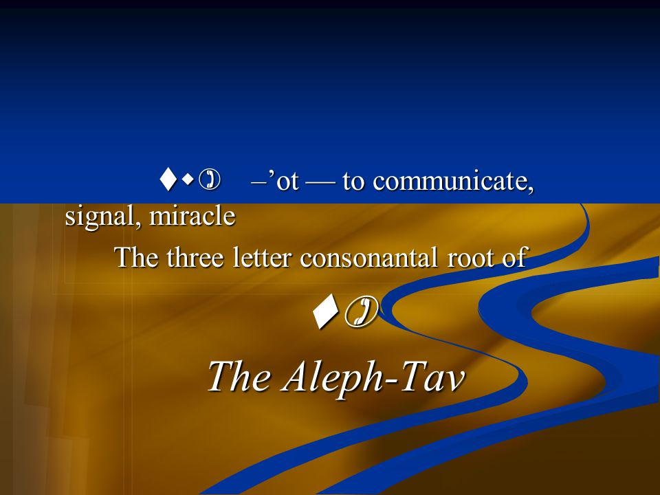 The Aleph-Tav tw) –'ot — to communicate, signal, miracle