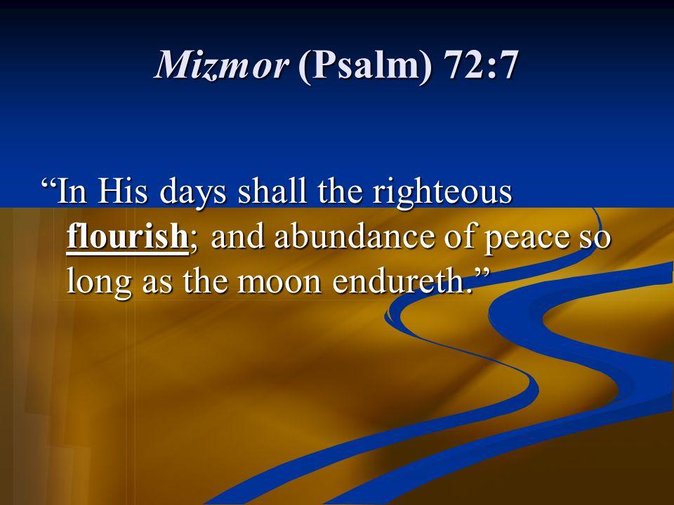 Mizmor (Psalm) 72:7 In His days shall the righteous flourish; and abundance of peace so long as the moon endureth.