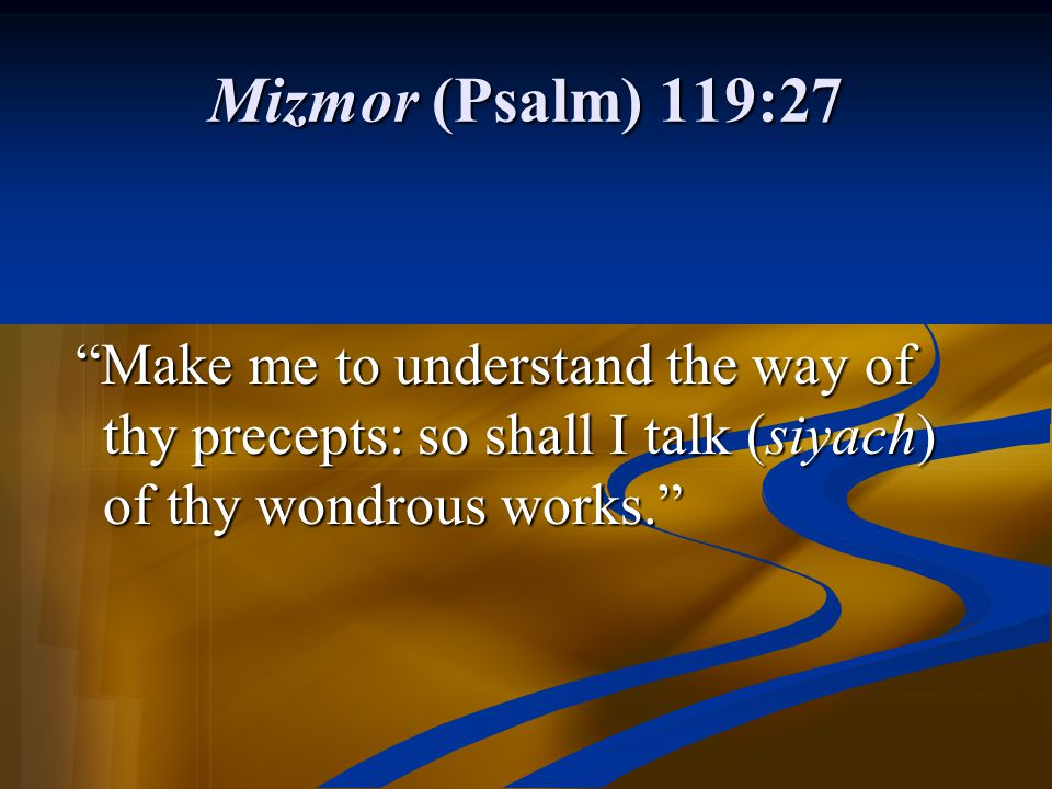 Mizmor (Psalm) 119:27 Make me to understand the way of thy precepts: so shall I talk (siyach) of thy wondrous works.