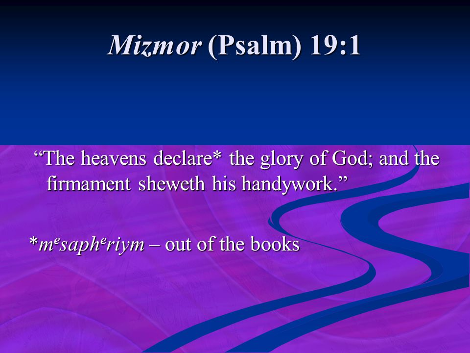 Mizmor (Psalm) 19:1 The heavens declare* the glory of God; and the firmament sheweth his handywork.