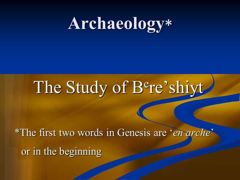 Archaeology* or in the beginning The Study of Bere'shiyt