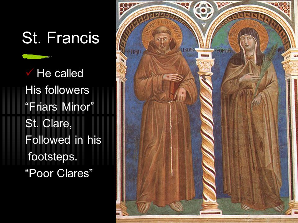 St. Francis He called His followers Friars Minor St. Clare,