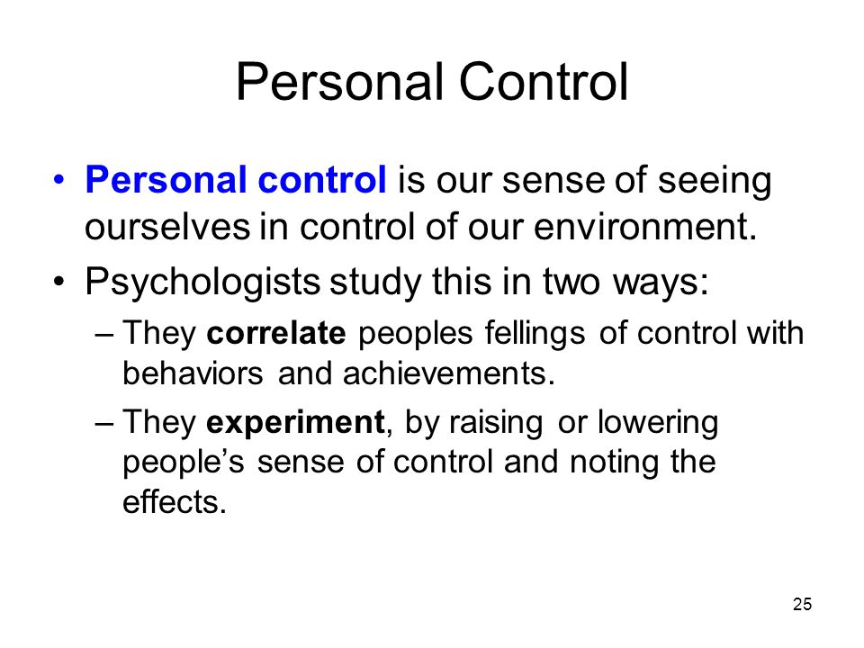 Personal Control Personal control is our sense of seeing ourselves in control of our environment. Psychologists study this in two ways: