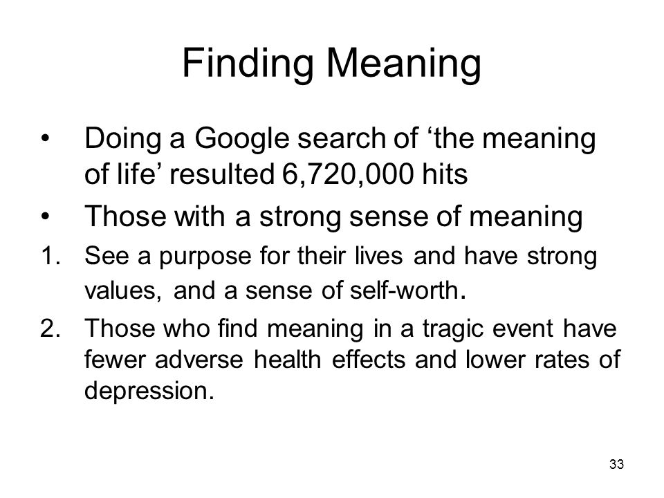 Finding Meaning Doing a Google search of 'the meaning of life' resulted 6,720,000 hits. Those with a strong sense of meaning.