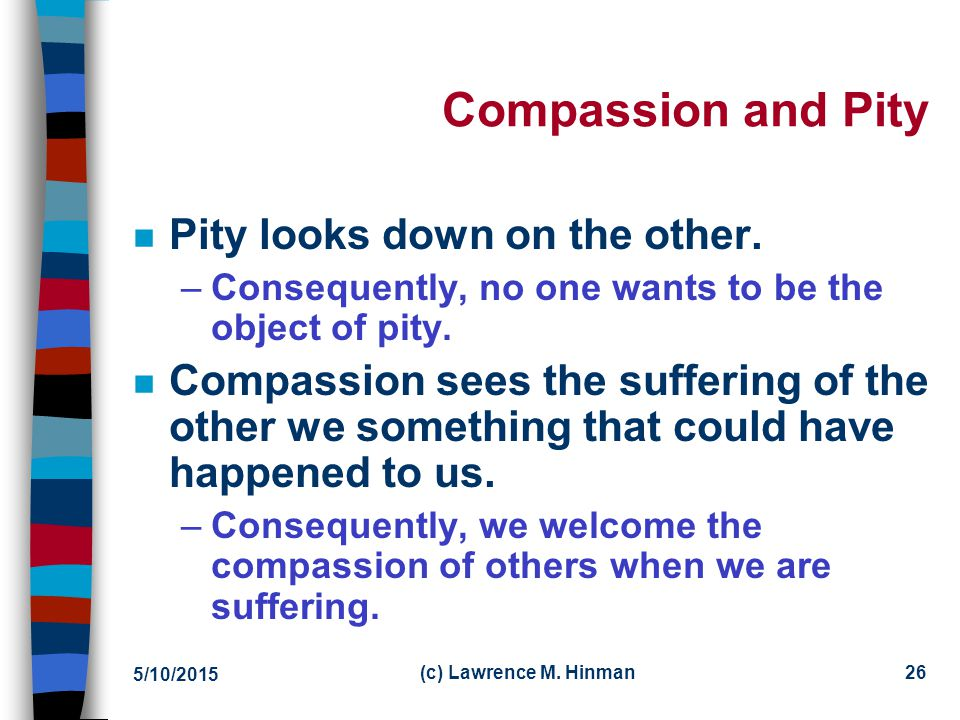 Compassion and Pity Pity looks down on the other.