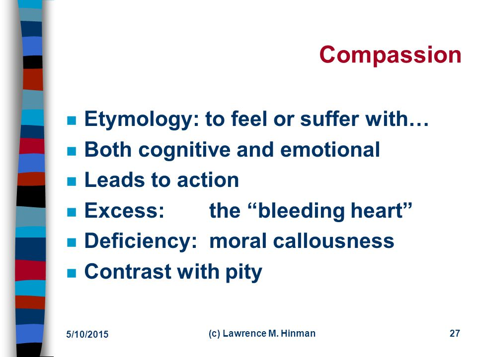 Compassion Etymology: to feel or suffer with…