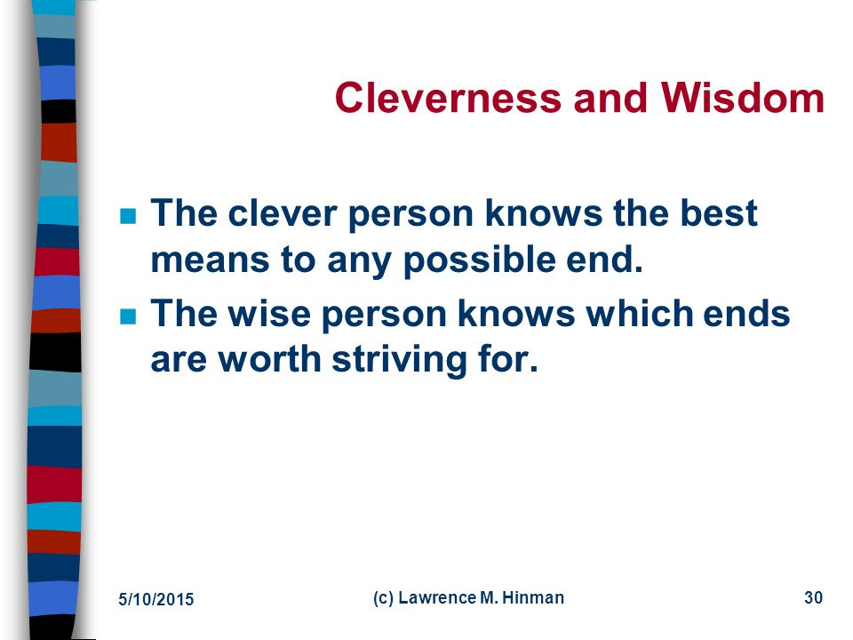 Cleverness and Wisdom The clever person knows the best means to any possible end. The wise person knows which ends are worth striving for.