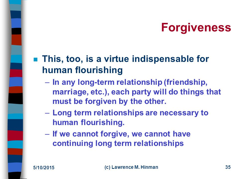 Forgiveness This, too, is a virtue indispensable for human flourishing