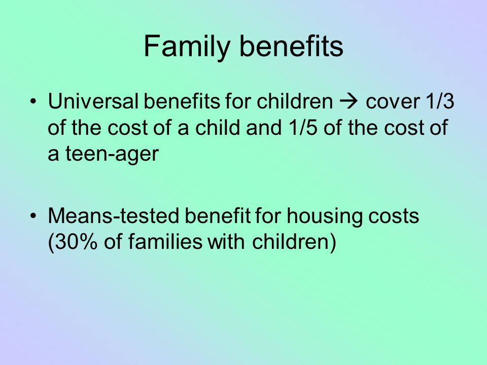 Family benefits Universal benefits for children  cover 1/3 of the cost of a child and 1/5 of the cost of a teen-ager.