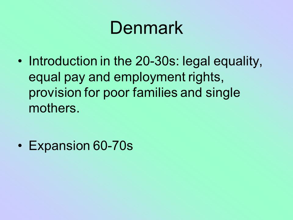 Denmark Introduction in the 20-30s: legal equality, equal pay and employment rights, provision for poor families and single mothers.