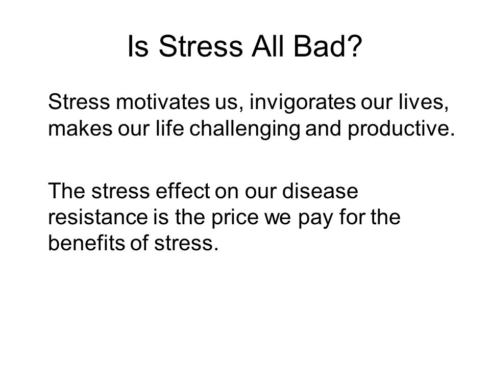Is Stress All Bad Stress motivates us, invigorates our lives, makes our life challenging and productive.