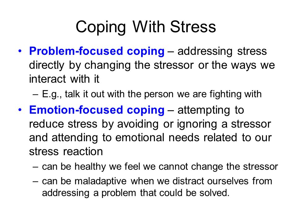 Coping With Stress Problem-focused coping – addressing stress directly by changing the stressor or the ways we interact with it.