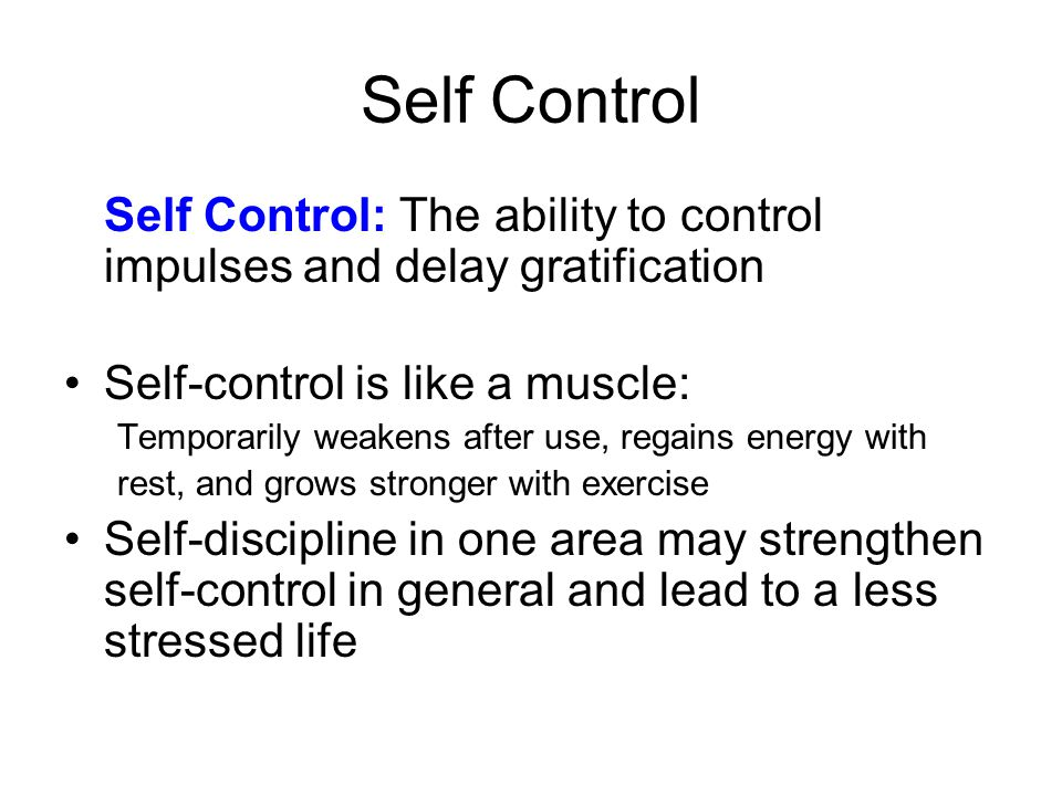 Self Control Self Control: The ability to control impulses and delay gratification. Self-control is like a muscle: