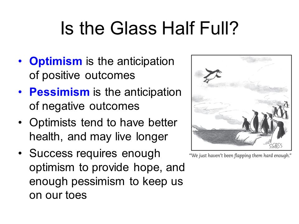 Is the Glass Half Full Optimism is the anticipation of positive outcomes. Pessimism is the anticipation of negative outcomes.