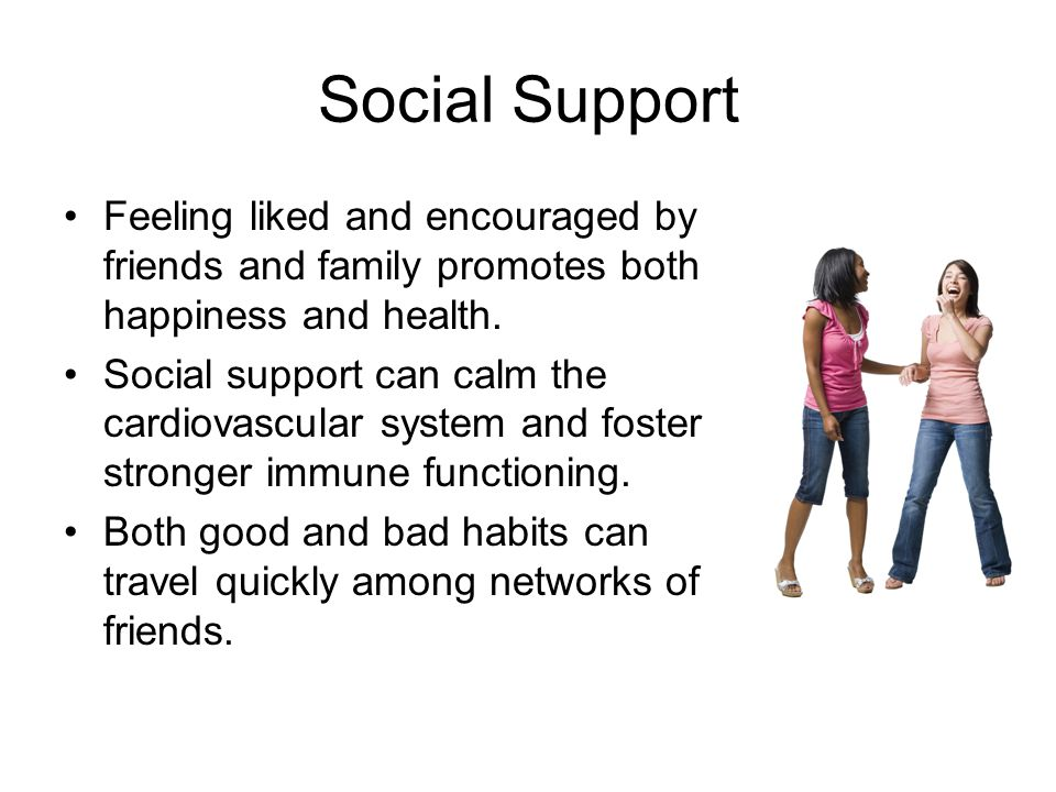 Social Support Feeling liked and encouraged by friends and family promotes both happiness and health.