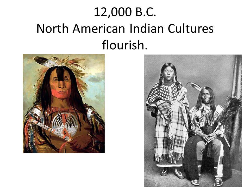 12,000 B.C. North American Indian Cultures flourish.