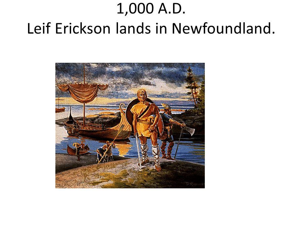 1,000 A.D. Leif Erickson lands in Newfoundland.