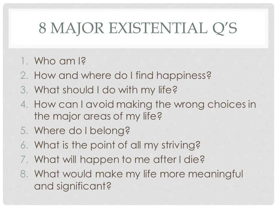 8 Major Existential Q's Who am I How and where do I find happiness