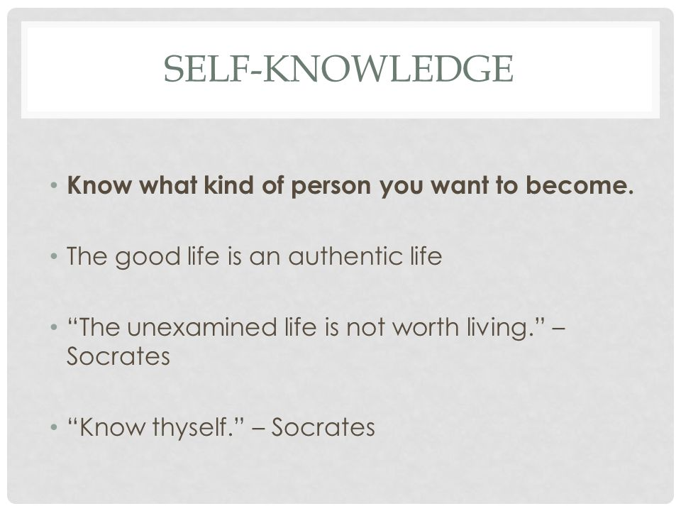 Self-Knowledge Know what kind of person you want to become.