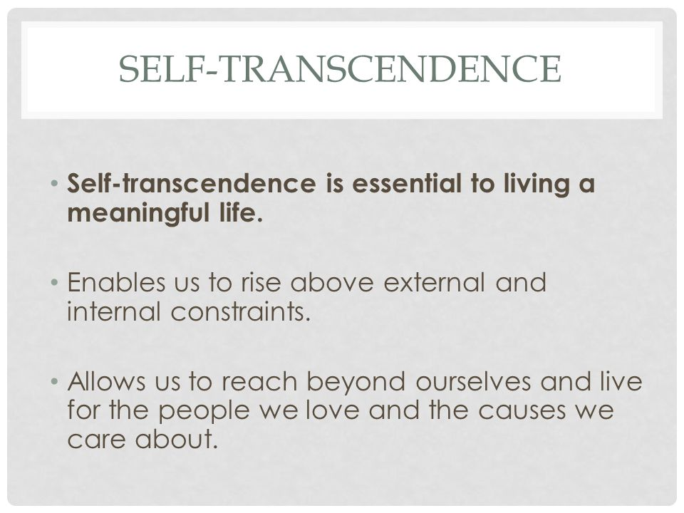 Self-Transcendence Self-transcendence is essential to living a meaningful life. Enables us to rise above external and internal constraints.