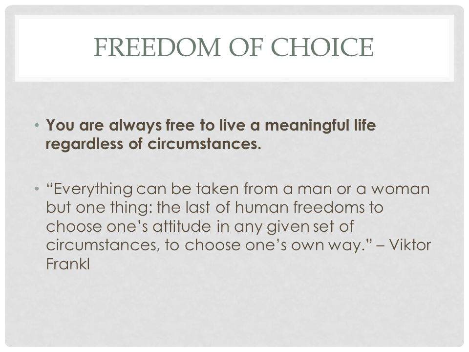 Freedom of choice You are always free to live a meaningful life regardless of circumstances.