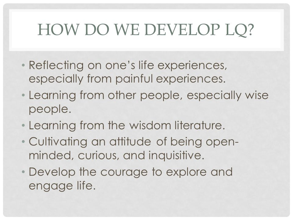How do we develop LQ Reflecting on one's life experiences, especially from painful experiences. Learning from other people, especially wise people.