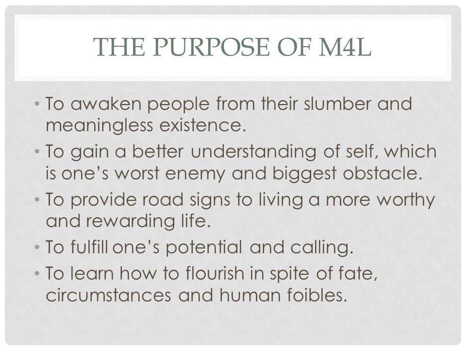 The Purpose of M4L To awaken people from their slumber and meaningless existence.