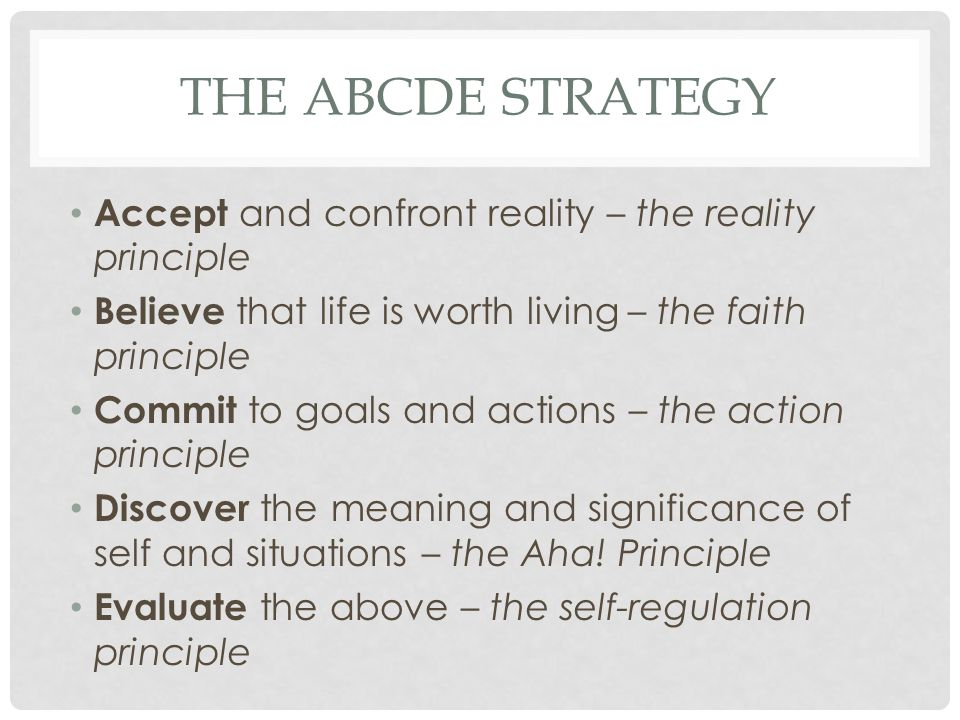 The ABCDE Strategy Accept and confront reality – the reality principle
