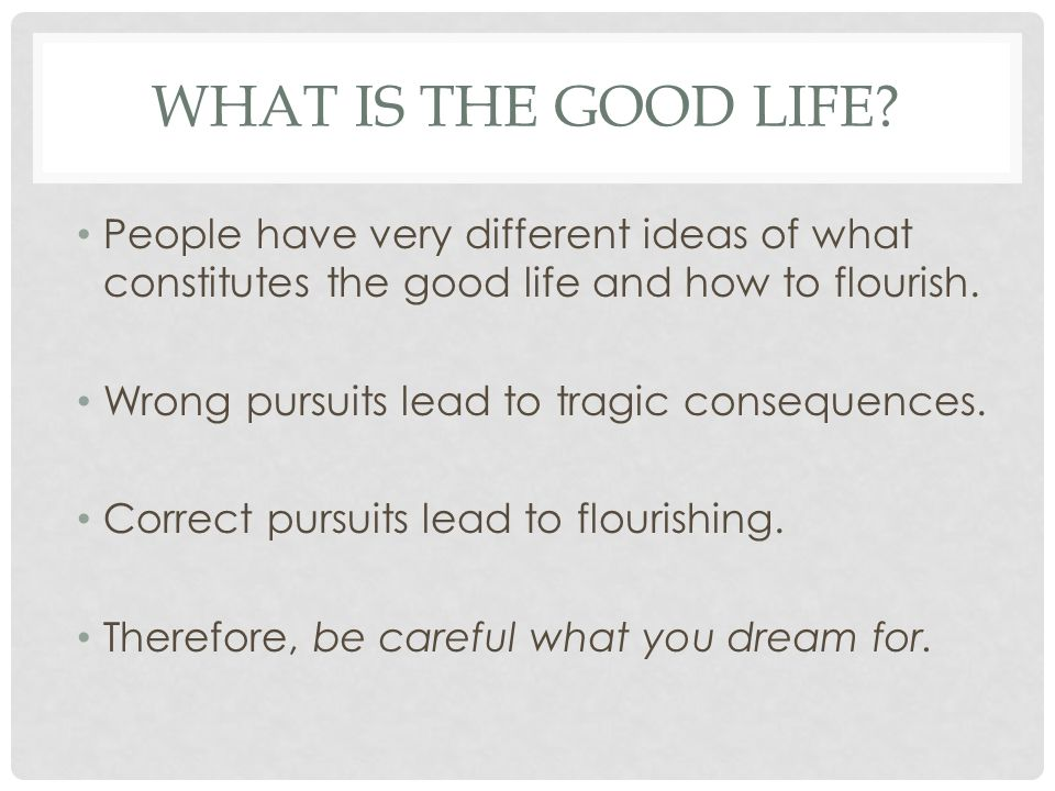What is the Good Life People have very different ideas of what constitutes the good life and how to flourish.