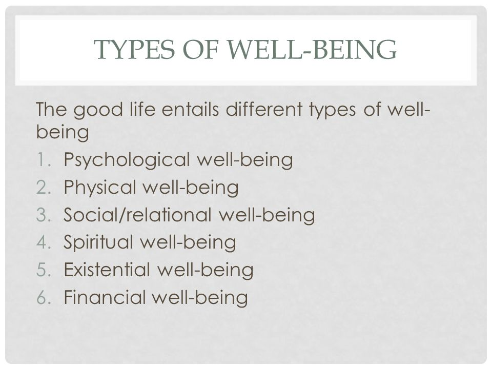 types of Well-Being The good life entails different types of well-being. Psychological well-being.