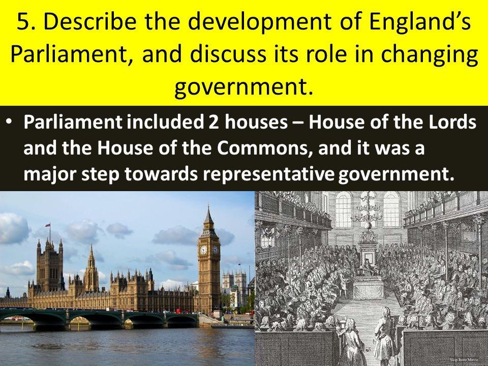 5. Describe the development of England's Parliament, and discuss its role in changing government.