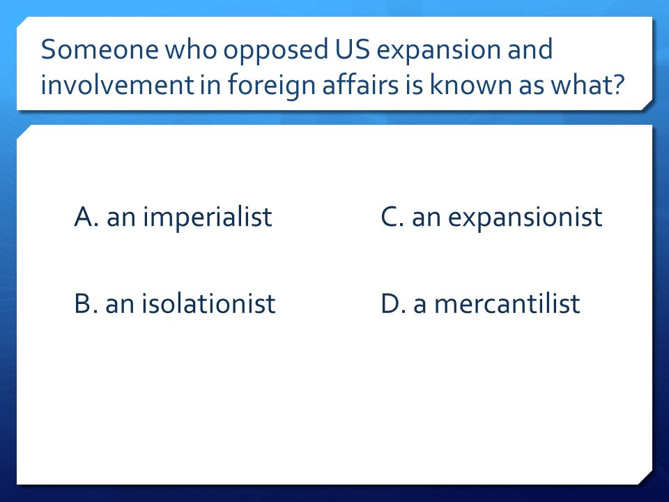 Someone who opposed US expansion and involvement in foreign affairs is known as what
