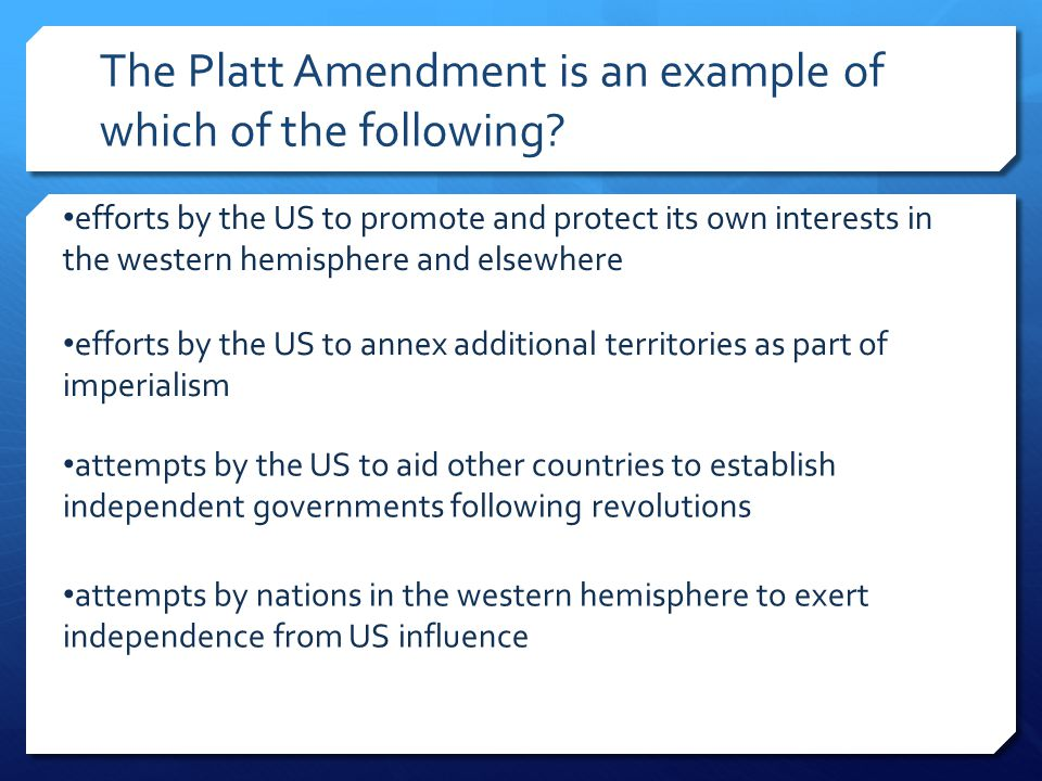 The Platt Amendment is an example of which of the following