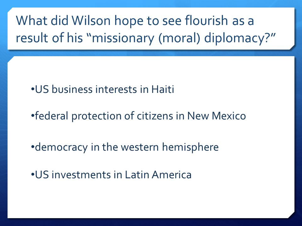 What did Wilson hope to see flourish as a result of his missionary (moral) diplomacy