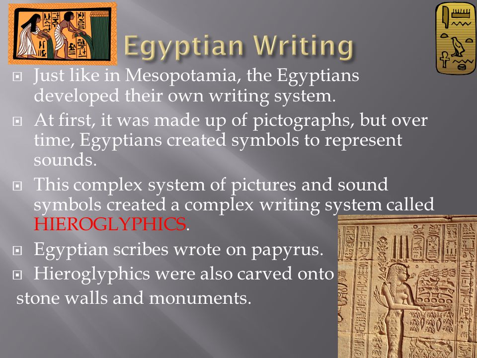 Egyptian Writing Just like in Mesopotamia, the Egyptians developed their own writing system.
