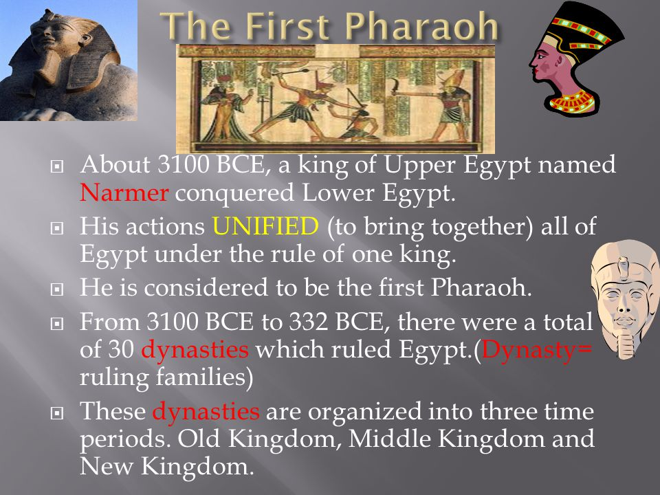 The First Pharaoh About 3100 BCE, a king of Upper Egypt named Narmer conquered Lower Egypt.