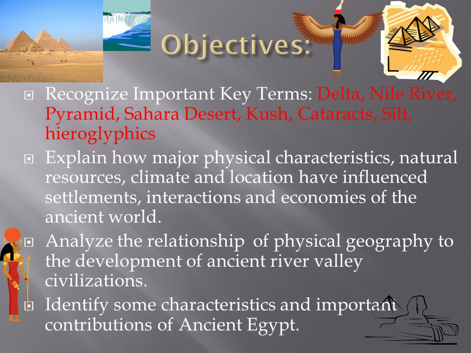 Objectives: Recognize Important Key Terms: Delta, Nile River, Pyramid, Sahara Desert, Kush, Cataracts, Silt, hieroglyphics.