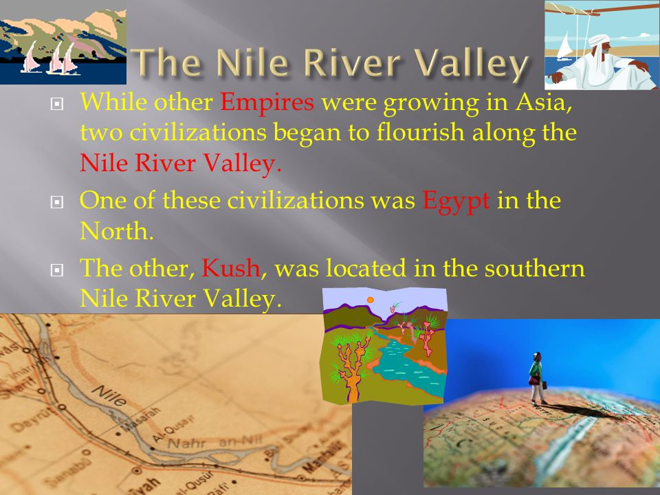 The Nile River Valley While other Empires were growing in Asia, two civilizations began to flourish along the Nile River Valley.