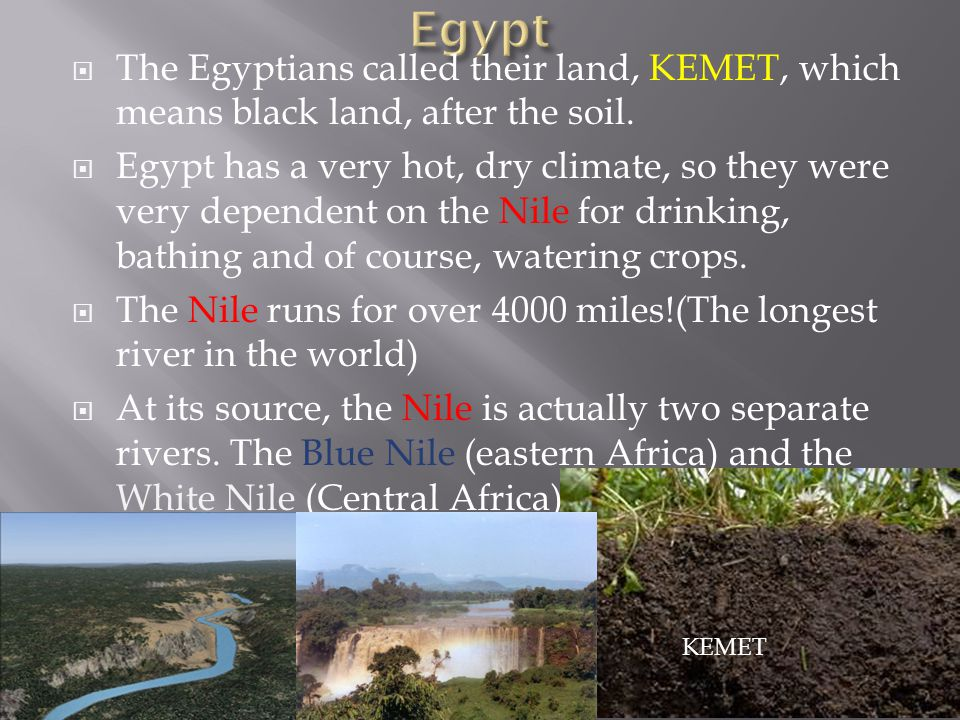Egypt The Egyptians called their land, KEMET, which means black land, after the soil.