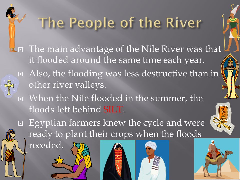 The People of the River The main advantage of the Nile River was that it flooded around the same time each year.