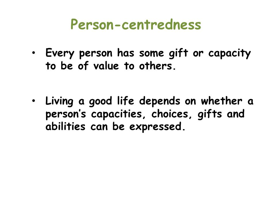 Person-centredness Every person has some gift or capacity to be of value to others.