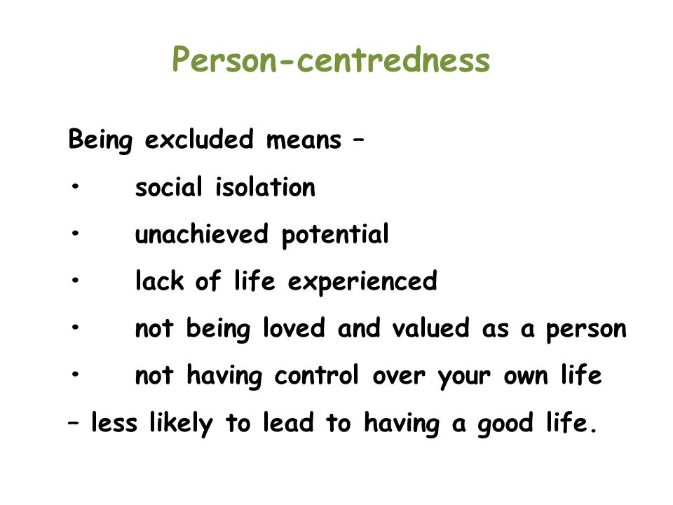 Person-centredness Being excluded means – • social isolation